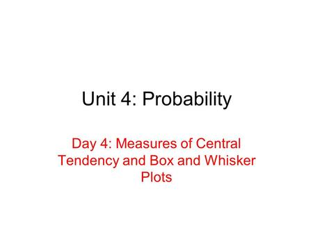 Unit 4: Probability Day 4: Measures of Central Tendency and Box and Whisker Plots.