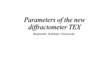 Parameters of the new diffractometer TEX Responsible: Yu.Kibalin, I.Golosovsky.