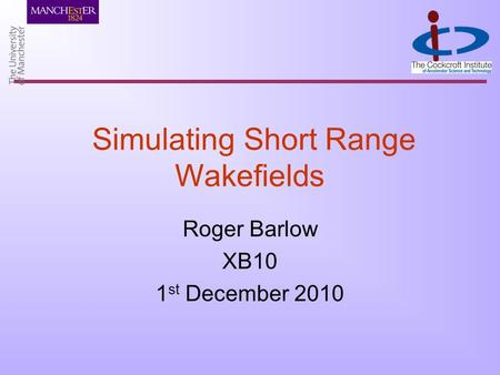 Simulating Short Range Wakefields Roger Barlow XB10 1 st December 2010.