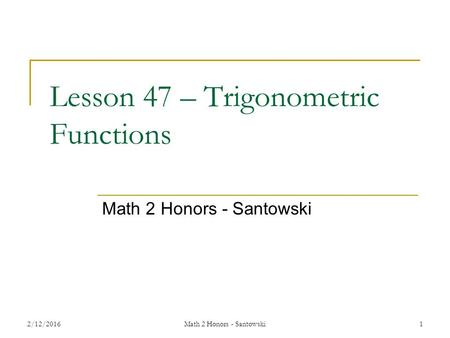 Lesson 47 – Trigonometric Functions Math 2 Honors - Santowski 2/12/2016Math 2 Honors - Santowski1.