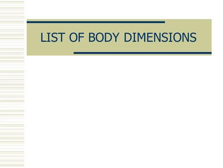 LIST OF BODY DIMENSIONS. ANTHROPOMETRY  It is the field that involves the measurement of the dimensions and other physical characteristics of people,