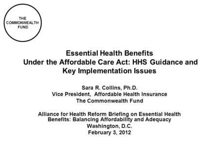 THE COMMONWEALTH FUND Essential Health Benefits Under the Affordable Care Act: HHS Guidance and Key Implementation Issues Sara R. Collins, Ph.D. Vice President,