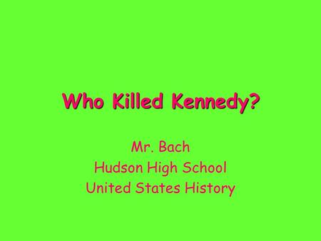 Who Killed Kennedy? Mr. Bach Hudson High School United States History.