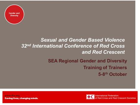 Www.ifrc.org Saving lives, changing minds. Gender and Diversity Sexual and Gender Based Violence 32 nd International Conference of Red Cross and Red Crescent.