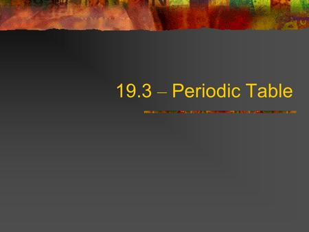 19.3 – Periodic Table. Objectives – LT#8-13 Use the periodic table to obtain information. Describe the arrangement of the periodic table. Explain how.