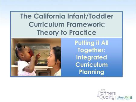 WestEd.org The California Infant/Toddler Curriculum Framework: Theory to Practice Putting it All Together: Integrated Curriculum Planning.