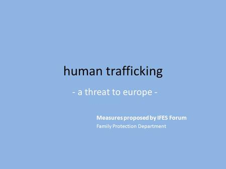 Human trafficking - a threat to europe - Measures proposed by IFES Forum Family Protection Department.