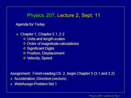 Physics 207: Lecture 2, Pg 1 Physics 207, Lecture 2, Sept. 11 Agenda for Today Assignment: Finish reading Ch. 2, begin Chapter 3 (3.1 and 3.2) l Acceleration,