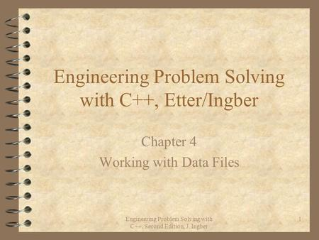 Engineering Problem Solving with C++, Second Edition, J. Ingber 1 Engineering Problem Solving with C++, Etter/Ingber Chapter 4 Working with Data Files.