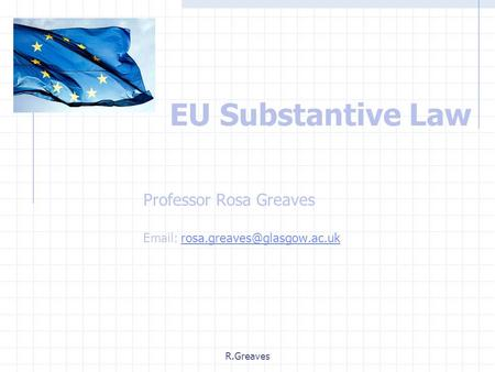R.Greaves EU Substantive Law Professor Rosa Greaves