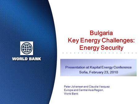 Bulgaria Key Energy Challenges: Energy Security Presentation at Kapital Energy Conference Sofia, February 23, 2010 Peter Johansen and Claudia Vasquez Europe.