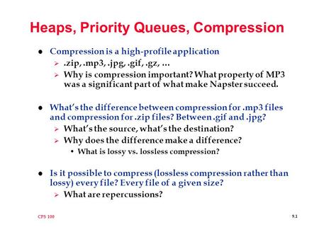 CPS 100 9.1 Heaps, Priority Queues, Compression l Compression is a high-profile application .zip,.mp3,.jpg,.gif,.gz, …  Why is compression important?
