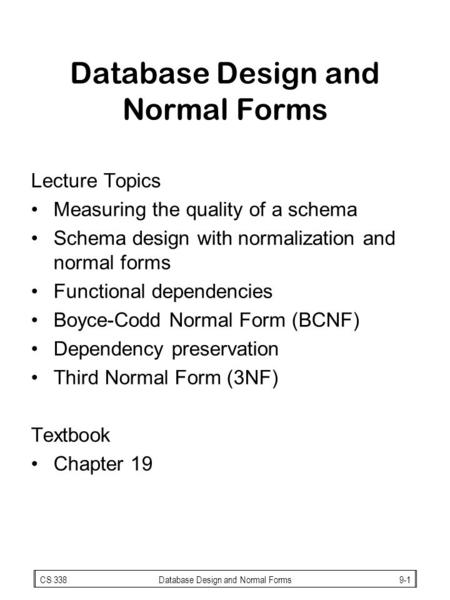 CS 338Database Design and Normal Forms9-1 Database Design and Normal Forms Lecture Topics Measuring the quality of a schema Schema design with normalization.