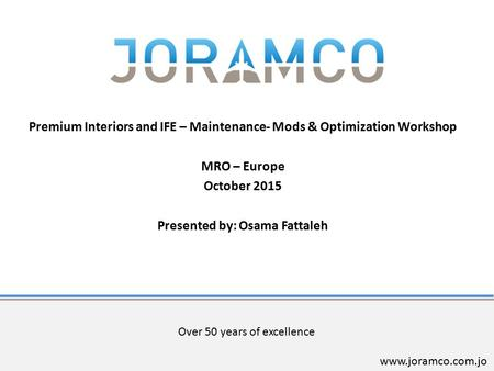 Over 50 years of excellence www.joramco.com.jo Premium Interiors and IFE – Maintenance- Mods & Optimization Workshop MRO – Europe October 2015 Presented.