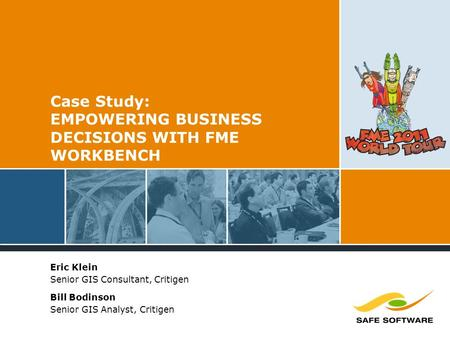 Case Study: EMPOWERING BUSINESS DECISIONS WITH FME WORKBENCH Eric Klein Senior GIS Consultant, Critigen Bill Bodinson Senior GIS Analyst, Critigen.