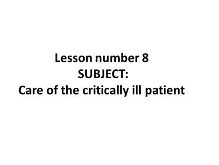 Lesson number 8 SUBJECT: Care of the critically ill patient.