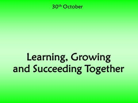 30 th October Learning, Growing and Succeeding Together.
