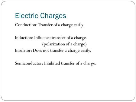 Electric Charges Conduction: Transfer of a charge easily. Induction: Influence transfer of a charge. (polarization of a charge) Insulator: Does not transfer.