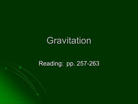 "Gravitation Reading: pp. 257-263. Newton's Law of Universal Gravitation ""Every material particle in the Universe attracts every other material particle."