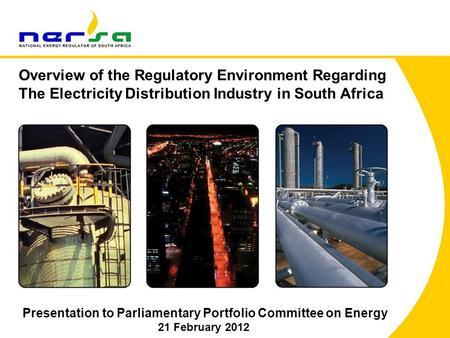1 Presentation to Parliamentary Portfolio Committee on Energy 21 February 2012 Overview of the Regulatory Environment Regarding The Electricity Distribution.