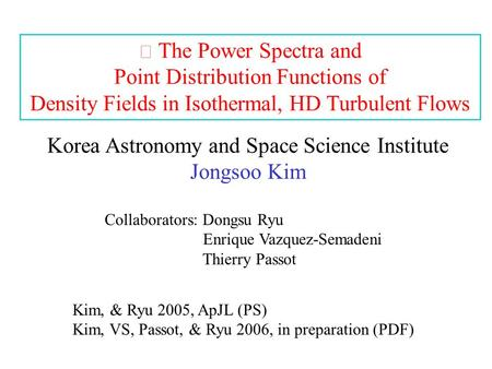 The Power Spectra and Point Distribution Functions of Density Fields in Isothermal, HD Turbulent Flows Korea Astronomy and Space Science Institute Jongsoo.