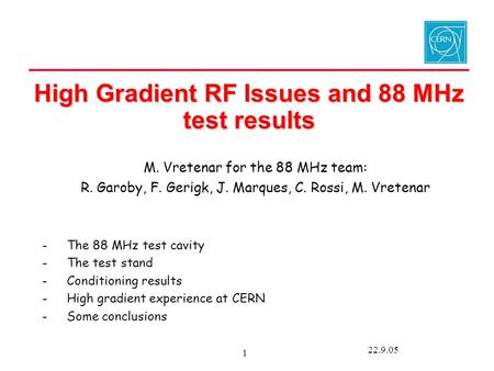 22.9.05 1 High Gradient RF Issues and 88 MHz test results M. Vretenar for the 88 MHz team: R. Garoby, F. Gerigk, J. Marques, C. Rossi, M. Vretenar -The.
