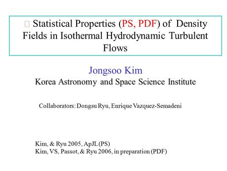 Statistical Properties (PS, PDF) of Density Fields in Isothermal Hydrodynamic Turbulent Flows Jongsoo Kim Korea Astronomy and Space Science Institute Collaborators: