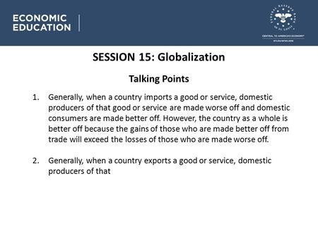 SESSION 15: Globalization Talking Points 1.Generally, when a country imports a good or service, domestic producers of that good or service are made worse.