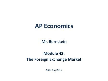 AP Economics Mr. Bernstein Module 42: The Foreign Exchange Market April 15, 2015.