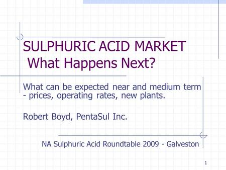 1 SULPHURIC ACID MARKET What Happens Next? What can be expected near and medium term - prices, operating rates, new plants. Robert Boyd, PentaSul Inc.