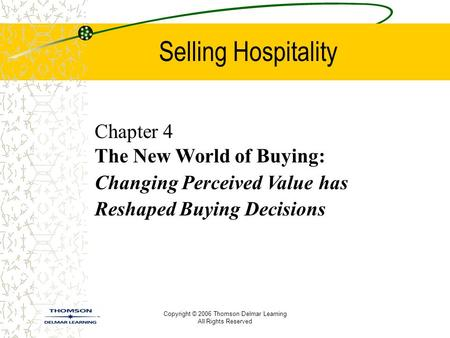 Copyright © 2006 Thomson Delmar Learning All Rights Reserved Selling Hospitality Chapter 4 The New World of Buying: Changing Perceived Value has Reshaped.