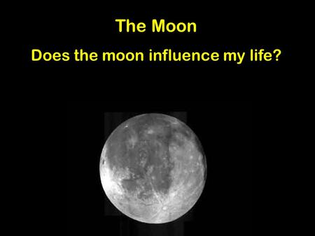 The Moon Does the moon influence my life? What is a myth? How was the moon created? What is astronomy? Do you know your moon facts? How does the moon.