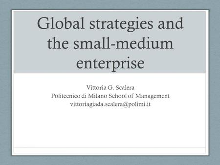 Global strategies and the small-medium enterprise Vittoria G. Scalera Politecnico di Milano School of Management