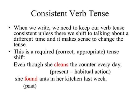 Consistent Verb Tense When we write, we need to keep our verb tense consistent unless there we shift to talking about a different time and it makes sense.