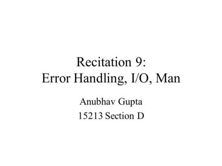 Recitation 9: Error Handling, I/O, Man Anubhav Gupta 15213 Section D.