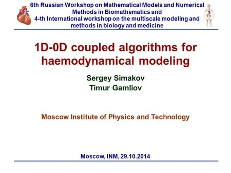 1 1D-0D coupled algorithms for haemodynamical modeling Sergey Simakov Timur Gamliov Moscow Institute of Physics and Technology Moscow, INM, 29.10.2014.