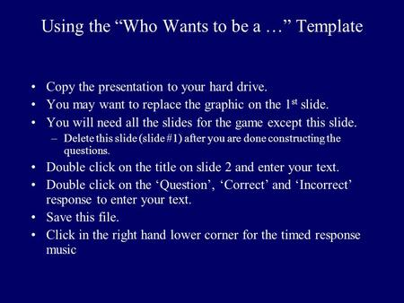 "Using the ""Who Wants to be a …"" Template Copy the presentation to your hard drive. You may want to replace the graphic on the 1 st slide. You will need."