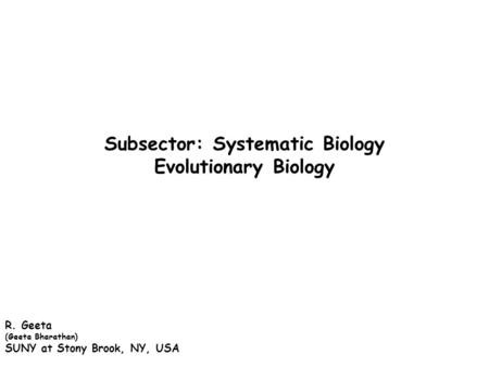 Subsector: Systematic Biology Evolutionary Biology R. Geeta (Geeta Bharathan) SUNY at Stony Brook, NY, USA.