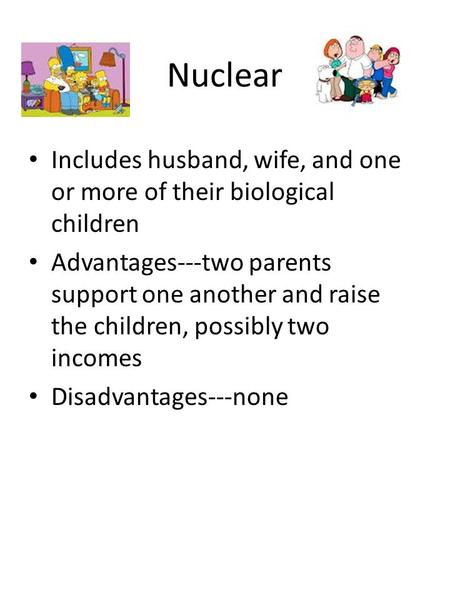 Nuclear Includes husband, wife, and one or more of their biological children Advantages---two parents support one another and raise the children, possibly.