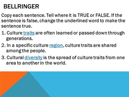 BELLRINGER Copy each sentence. Tell where it is TRUE or FALSE. If the sentence is false, change the underlined word to make the sentence true. 1. Culture.