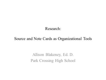 Research: Source and Note Cards as Organizational Tools Allison Blakeney, Ed. D. Park Crossing High School.