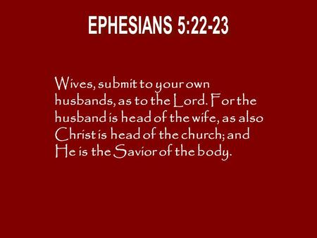 Wives, submit to your own husbands, as to the Lord. For the husband is head of the wife, as also Christ is head of the church; and He is the Savior of.
