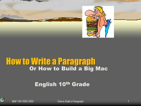MAP TAP 2002-2003How to Build a Paragraph1 How to Write a Paragraph How to Write a Paragraph Or How to Build a Big Mac English 10 th Grade.