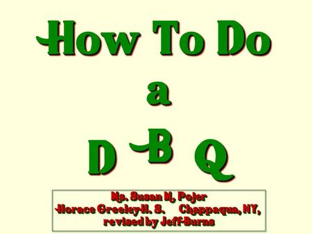 How To Do a DD BB QQ Ms. Susan M. Pojer Horace Greeley H. S. Chappaqua, NY, revised by Jeff Burns.