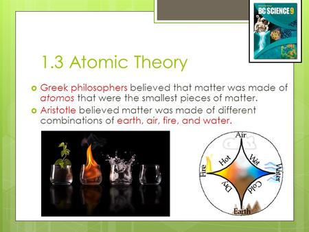 1.3 Atomic Theory  Greek philosophers believed that matter was made of atomos that were the smallest pieces of matter.  Aristotle believed matter was.