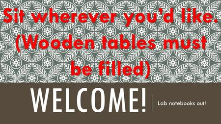 WELCOME! Lab notebooks out! Sit wherever you'd like. (Wooden tables must be filled)