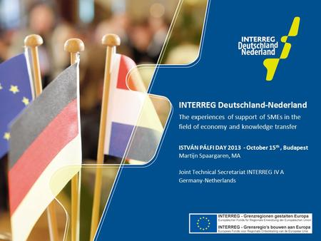 INTERREG Deutschland-Nederland The experiences of support of SMEs in the field of economy and knowledge transfer ISTVÁN PÁLFI DAY 2013 - October 15 th,