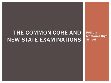 Pelham Memorial High School THE COMMON CORE AND NEW STATE EXAMINATIONS.