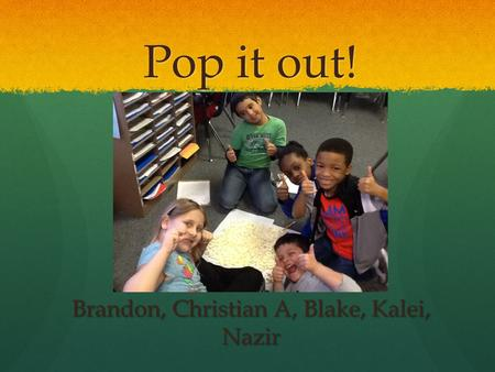 Pop it out! Brandon, Christian A, Blake, Kalei, Nazir.
