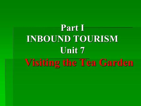 Part I INBOUND TOURISM Unit 7 Visiting the Tea Garden Part I INBOUND TOURISM Unit 7 Visiting the Tea Garden.